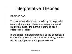 Interpretative Theories BASIC IDEAS The social world is