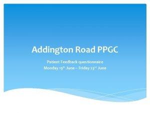 Addington Road PPGC Patient Feedback questionnaire Monday 19