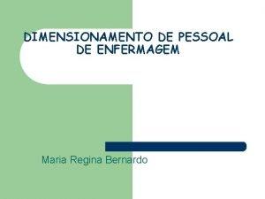 DIMENSIONAMENTO DE PESSOAL DE ENFERMAGEM Maria Regina Bernardo