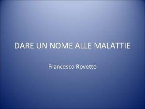 DARE UN NOME ALLE MALATTIE Francesco Rovetto Francesco
