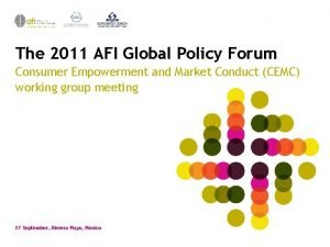 The 2011 AFI Global Policy Forum Consumer Empowerment