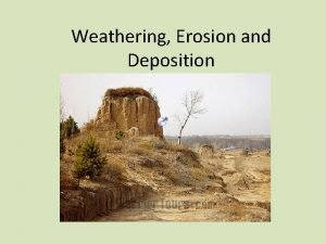 Weathering Erosion and Deposition Weathering Weathering is the