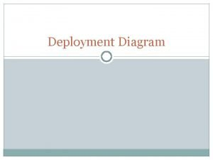 Deployment Diagram Deployment diagrams indicate how the software