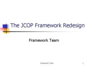 The JCOP Framework Redesign Framework Team 1 Contents