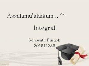 Assalamualaikum Integral Solawatil Furqoh 201511285 Apa itu Integral