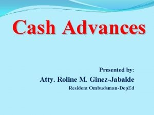 Cash Advances Presented by Atty Roline M GinezJabalde