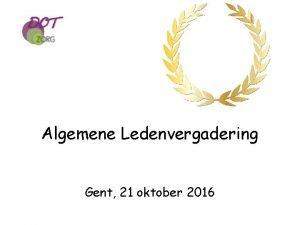 Algemene Ledenvergadering Gent 21 oktober 2016 AGENDA ALGEMENE