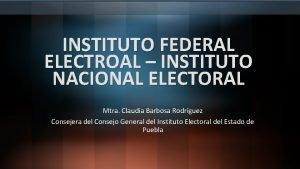 INSTITUTO FEDERAL ELECTROAL INSTITUTO NACIONAL ELECTORAL Mtra Claudia