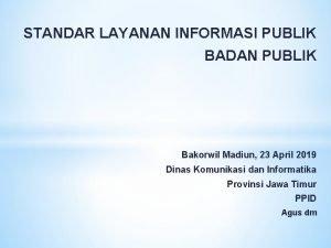 STANDAR LAYANAN INFORMASI PUBLIK BADAN PUBLIK Bakorwil Madiun