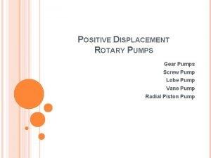 POSITIVE DISPLACEMENT ROTARY PUMPS Gear Pumps Screw Pump