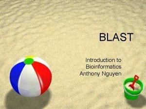 BLAST Introduction to Bioinformatics Anthony Nguyen BLAST why