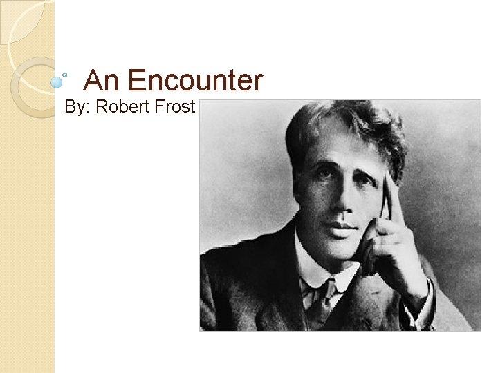 An Encounter By Robert Frost Background Robert Frost