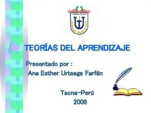 TEORAS DEL APRENDIZAJE Presentado por Ana Esther Urteaga