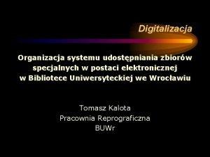 Digitalizacja Organizacja systemu udostpniania zbiorw specjalnych w postaci