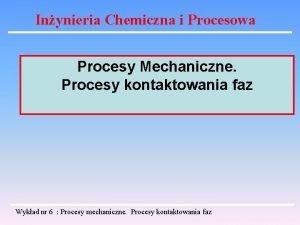 Inynieria Chemiczna i Procesowa Procesy Mechaniczne Procesy kontaktowania