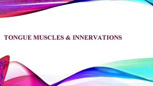 TONGUE MUSCLES INNERVATIONS INTRODUCTION Tongue is a muscular