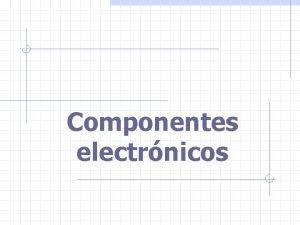 Componentes electrnicos Componentes electrnicos Componentes pasivos Los componentes