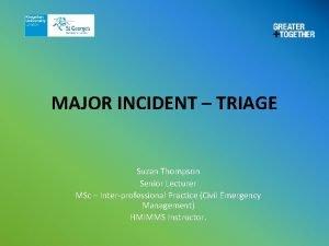 MAJOR INCIDENT TRIAGE Suzan Thompson Senior Lecturer MSc