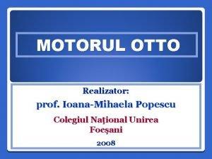 MOTORUL OTTO Realizator prof IoanaMihaela Popescu Colegiul Naional