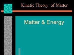 Kinetic Theory of Matter Energy 1 Kinetic Theory