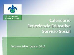 UNIVERSIDAD VERACRUZANA Calendario Experiencia Educativa Servicio Social Febrero