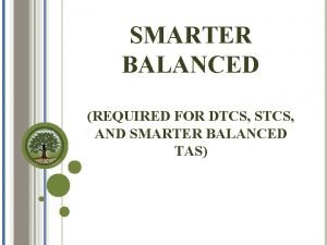 SMARTER BALANCED REQUIRED FOR DTCS STCS AND SMARTER
