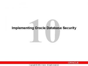 10 Implementing Oracle Database Security Copyright 2005 Oracle