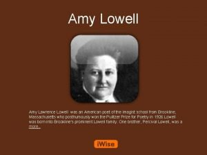 Amy Lowell Amy Lawrence Lowell was an American