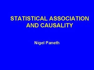 STATISTICAL ASSOCIATION AND CAUSALITY Nigel Paneth CAUSALITY AT