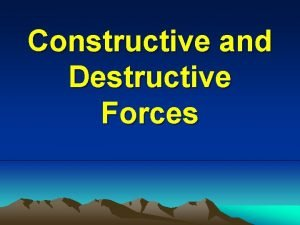 Constructive and Destructive Forces What are Constructive and