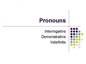 Pronouns Interrogative Demonstrative Indefinite Interrogative Pronouns l Definition