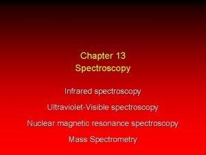 Chapter 13 Spectroscopy Infrared spectroscopy UltravioletVisible spectroscopy Nuclear