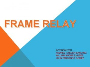 FRAME RELAY INTEGRANTES ANDRES STEVEN SANCHEZ WILLIAM ANDRES