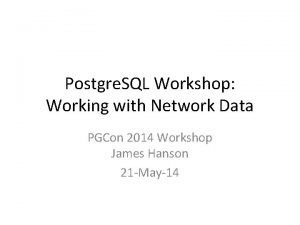 Postgre SQL Workshop Working with Network Data PGCon