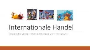 Internationale Handel KEUZEBLOK VOOR EERSTEJAARSSTUDENTEN ECONOMIE Het waaromvan
