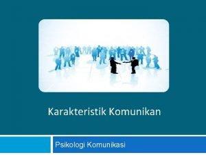 Karakteristik Komunikan Psikologi Komunikasi pertemuan 3 Karakteristik komunikan