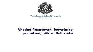 Velvyslanectv Bulharsk republiky Obchodn mise Vhodn financovn inovanho