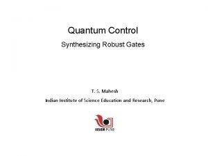 Quantum Control Synthesizing Robust Gates T S Mahesh