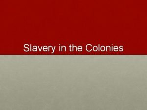 Slavery in the Colonies Overview Slavery existed in