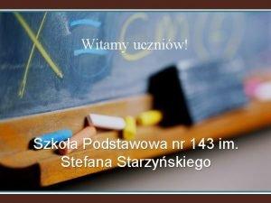 Witamy uczniw Szkoa Podstawowa nr 143 im Stefana