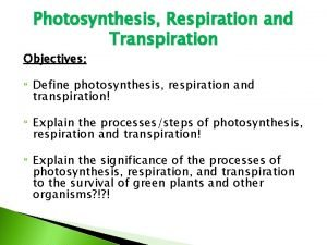 Photosynthesis Respiration and Transpiration Objectives Define photosynthesis respiration