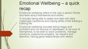 Emotional Wellbeing a quick recap Emotional wellbeing refers