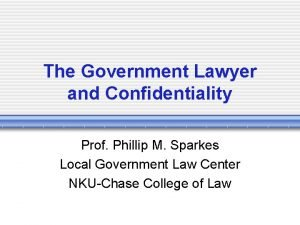 The Government Lawyer and Confidentiality Prof Phillip M