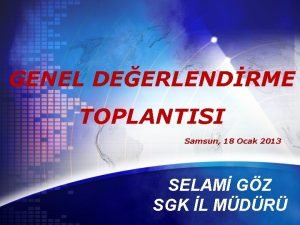 GENEL DEERLENDRME TOPLANTISI Samsun 18 Ocak 2013 SELAM