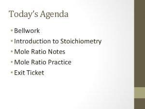 Todays Agenda Bellwork Introduction to Stoichiometry Mole Ratio