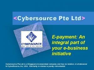 Cybersource Pte Ltd Epayment An integral part of