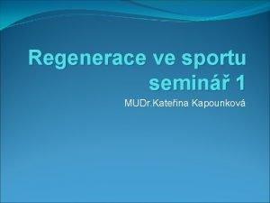 Regenerace ve sportu semin 1 MUDr Kateina Kapounkov