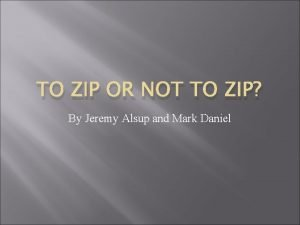 TO ZIP OR NOT TO ZIP By Jeremy
