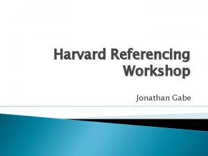 Harvard Referencing Workshop Jonathan Gabe Referencing an Introduction