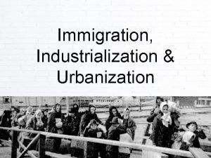 Immigration Industrialization Urbanization Immigration The United States has